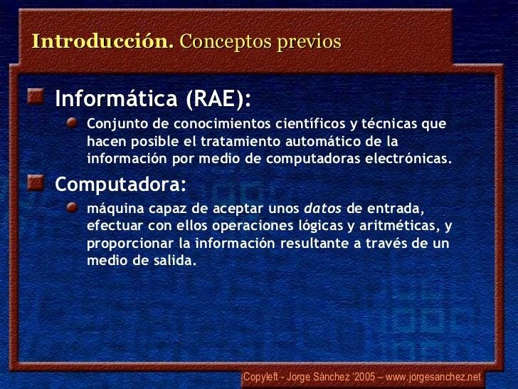 Introducción. Conceptos previos  Informática (RAE):     Conjunto de conocimientos científicos y técnicas que     hacen pos...