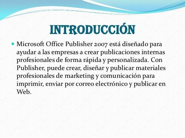 INTRODUCCIÓN Microsoft Office Publisher 2007 está diseñado para ayudar a las empresas a crear publicaciones internas prof...