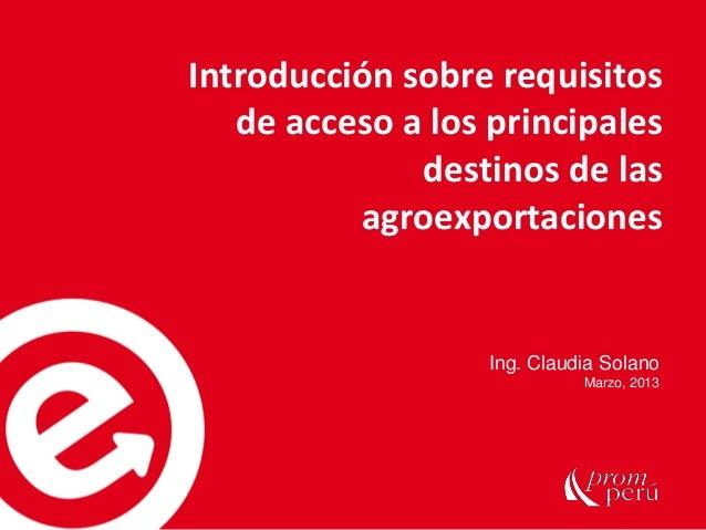 Ing. Claudia SolanoMarzo, 2013Introducción sobre requisitosde acceso a los principalesdestinos de lasagroexportaciones