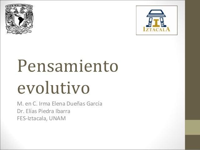 Pensamiento evolutivo M. en C. Irma Elena Dueñas García Dr. Elías Piedra Ibarra FES-Iztacala, UNAM