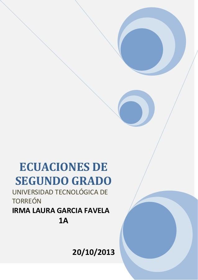 ECUACIONES DE SEGUNDO GRADO UNIVERSIDAD TECNOLÓGICA DE TORREÓN  IRMA LAURA GARCIA FAVELA  1A  20/10/2013