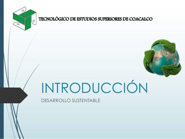INTRODUCCIÓN DESARROLLO SUSTENTABLE TECNOLÓGICO DE ESTUDIOS SUPERIORES DE COACALCO