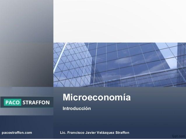 Microeconomía Introducción Logo pacostraffon.com Lic. Francisco Javier Velázquez Straffon