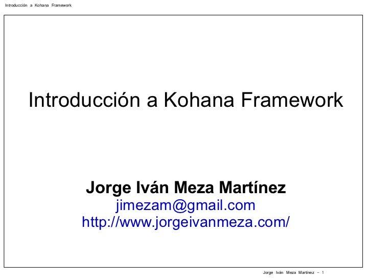 Introducción a Kohana Framework Jorge Iván Meza Martínez [email_address] http://www.jorgeivanmeza.com/