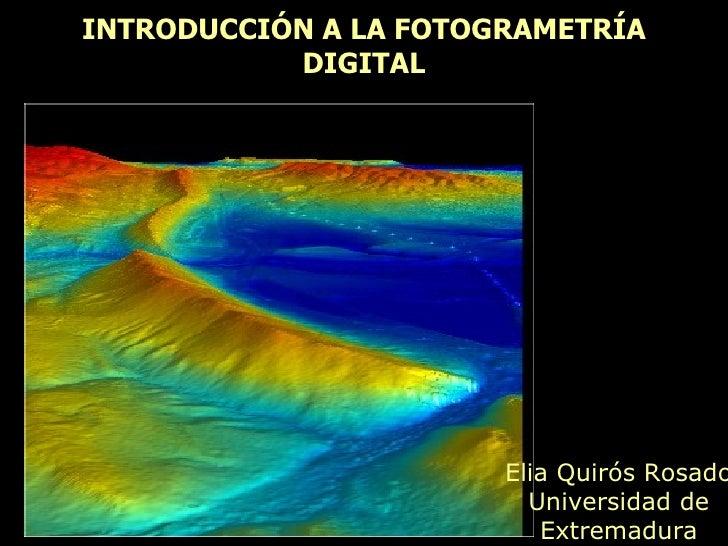 INTRODUCCIÓN A LA FOTOGRAMETRÍA DIGITAL Elia Quirós Rosado Universidad de Extremadura
