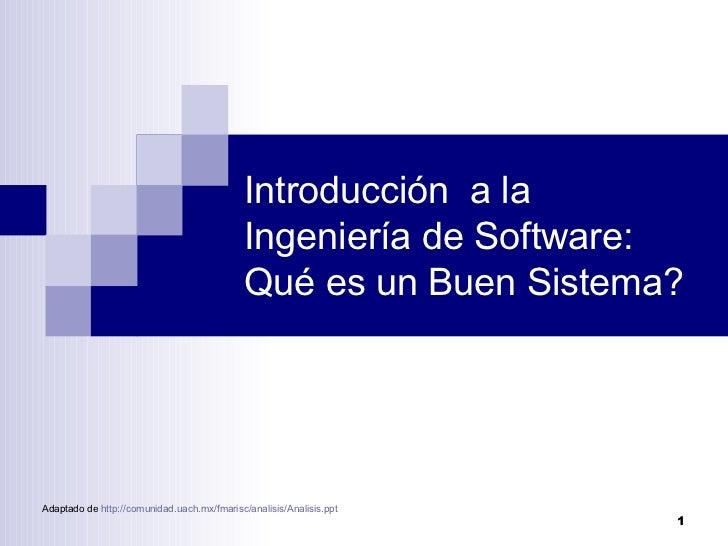 Introducción  a la Ingeniería de Software: Qué es un Buen Sistema? Adaptado de  http :// comunidad.uach.mx / fmarisc / ana...