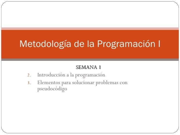 <ul><li>SEMANA 1 </li></ul><ul><li>Introducción a la programación </li></ul><ul><li>Elementos para solucionar problemas co...
