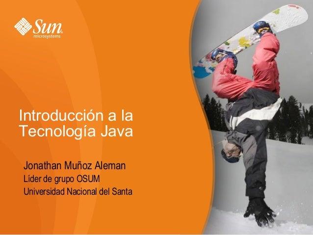Introducción a la Tecnología Java Jonathan Muñoz Aleman Líder de grupo OSUM Universidad Nacional del Santa