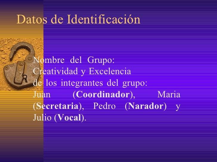 Datos de Identificación Nombre del Grupo:  Creatividad y Excelencia  de los integrantes del grupo:  Juan ( Coordinador ), ...