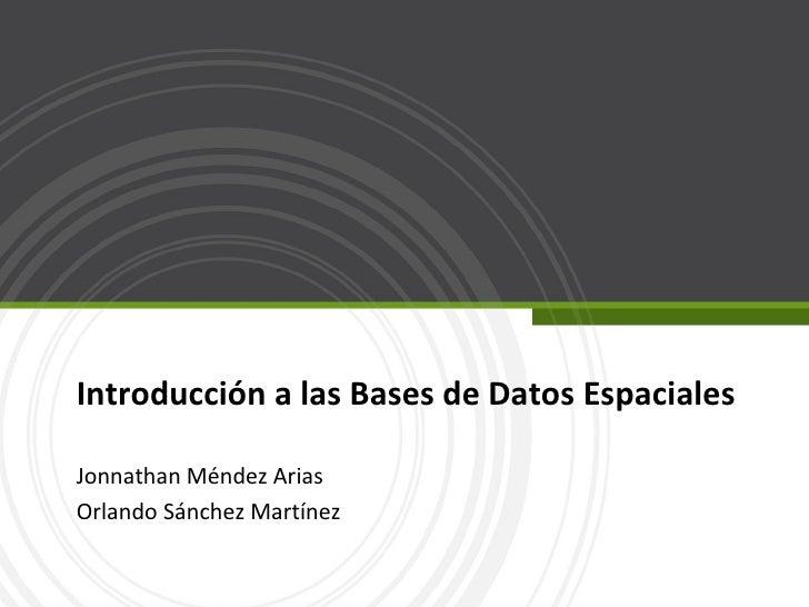Introducción a las Bases de Datos Espaciales Jonnathan Méndez Arias Orlando Sánchez Martínez