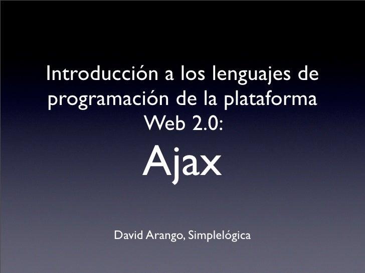Introducción a los lenguajes de programación de la plataforma            Web 2.0:              Ajax        David Arango, S...