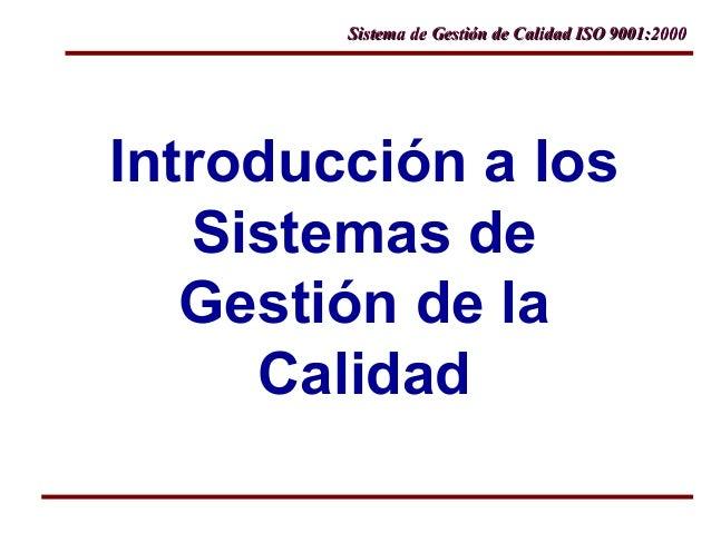 Sistema de Gestión de Calidad ISO 9001:2000Sistema de Gestión de Calidad ISO 9001:2000 Introducción a los Sistemas de Gest...