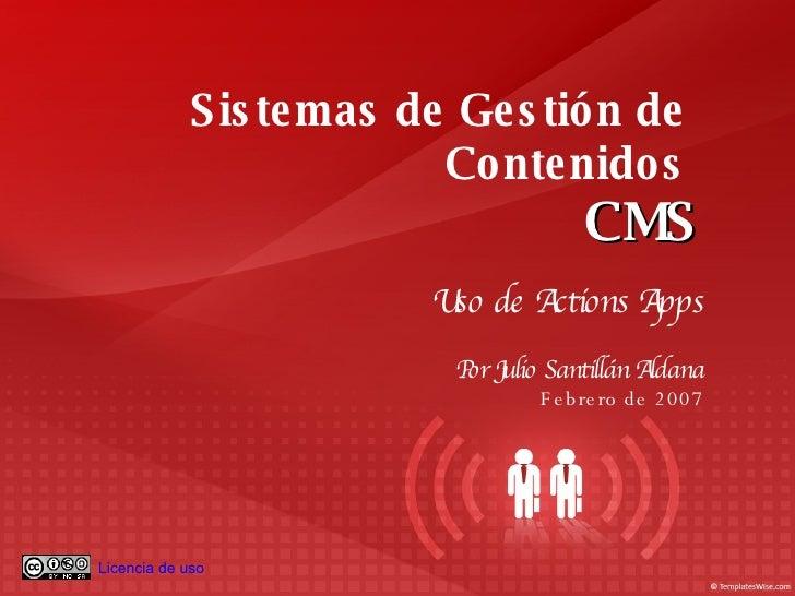 Sistemas de Gestión de  Contenidos  CMS Uso de Actions Apps Por Julio Santillán Aldana Febrero de 2007 Licencia de uso