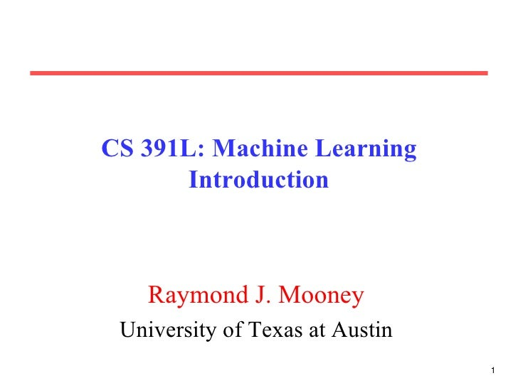 CS 391L: Machine Learning Introduction Raymond J. Mooney University of Texas at Austin