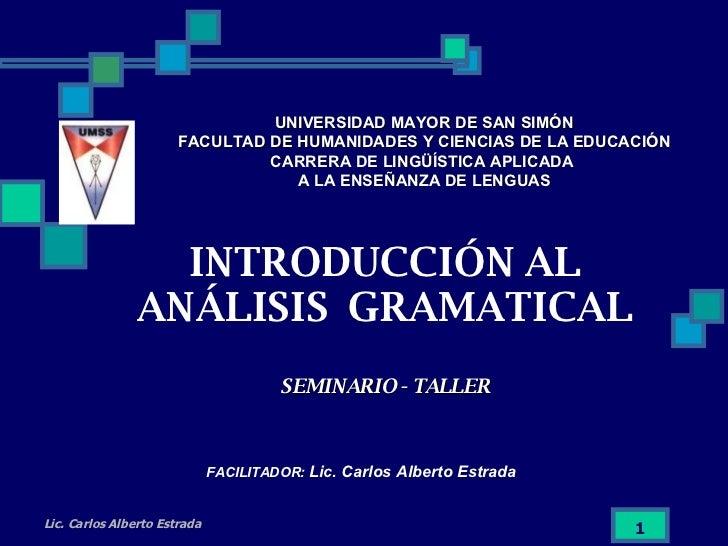 INTRODUCCIÓN AL ANÁLISIS  GRAMATICAL SEMINARIO - TALLER UNIVERSIDAD MAYOR DE SAN SIMÓN FACULTAD DE HUMANIDADES Y CIENCIAS ...