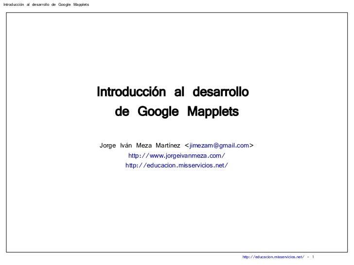 Introducción al desarrollo  de Google Mapplets Jorge Iván Meza Martínez < [email_address] > http://www.jorgeivanmeza.com/ ...