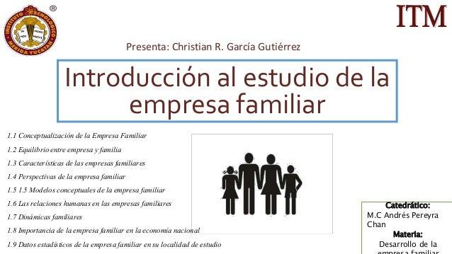 Introducción al estudio de la empresa familiar Presenta: Christian R. García Gutiérrez Catedrático: M.C Andrés Pereyra Cha...