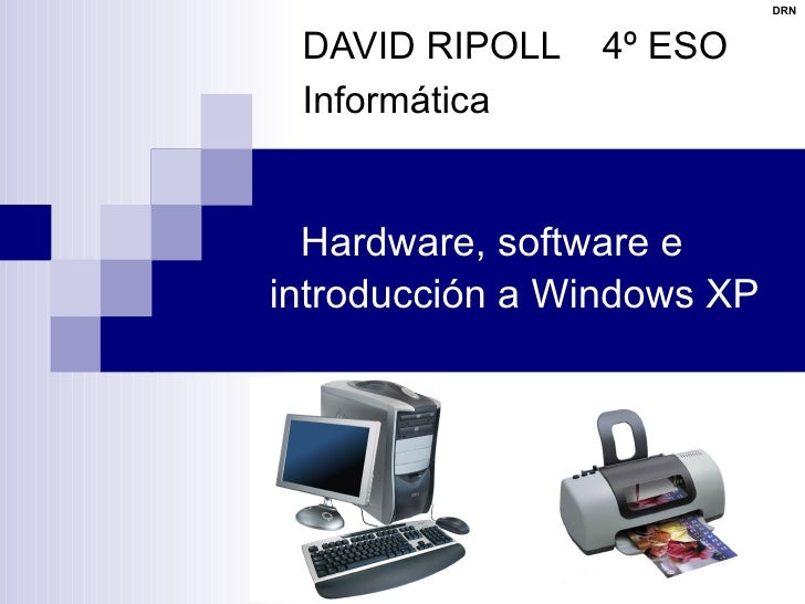Hardware, software e introducción a Windows XP DAVID RIPOLL  4º ESO Informática