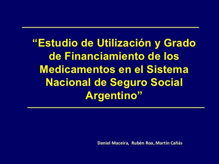 """"""" Estudio de Utilización y Grado de Financiamiento de los Medicamentos en el Sistema Nacional de Seguro Social Argentino"""" ..."""