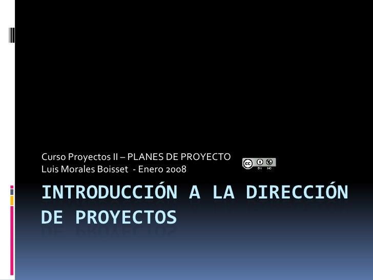 Curso Proyectos II – PLANES DE PROYECTO Luis Morales Boisset - Enero 2008  INTRODUCCIÓN A LA DIRECCIÓN DE PROYECTOS