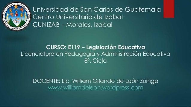 Universidad de San Carlos de Guatemala Centro Universitario de Izabal CUNIZAB – Morales, Izabal CURSO: E119 – Legislación ...