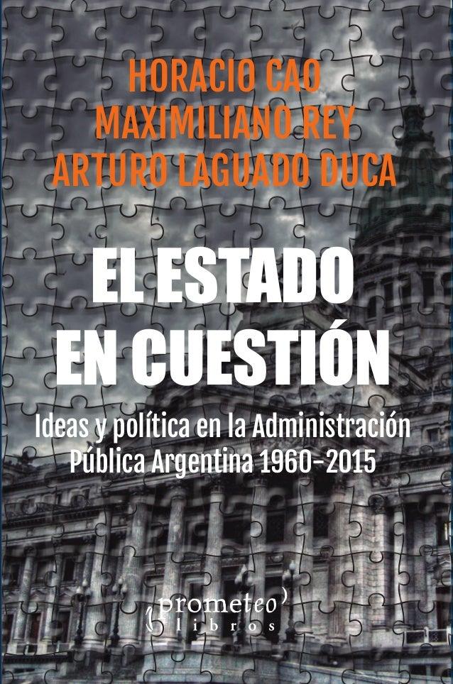 Horacio Cao Maximiliano Rey Arturo Laguado Duca H.Cao,M.ReyyA.LaguadoDuca El Estado en cuestión Ideas y política en la Adm...