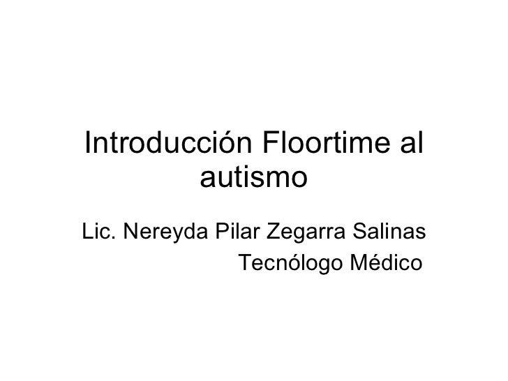Introducción Floortime al autismo Lic. Nereyda Pilar Zegarra Salinas Tecnólogo Médico