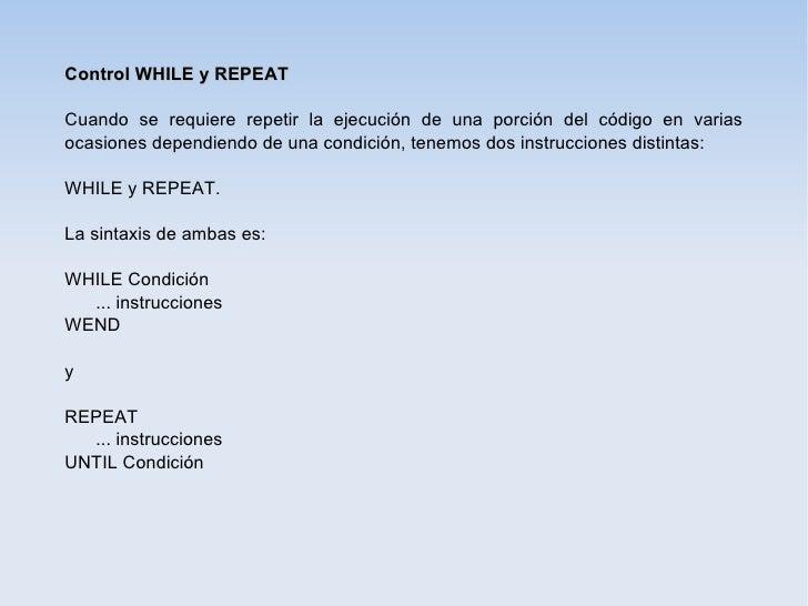 Control WHILE y REPEATCuando se requiere repetir la ejecución de una porción del código en variasocasiones dependiendo de ...