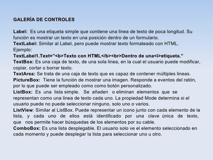 GALERÍA DE CONTROLESLabel: Es una etiqueta simple que contiene una linea de texto de poca longitud. Sufunción es mostrar u...