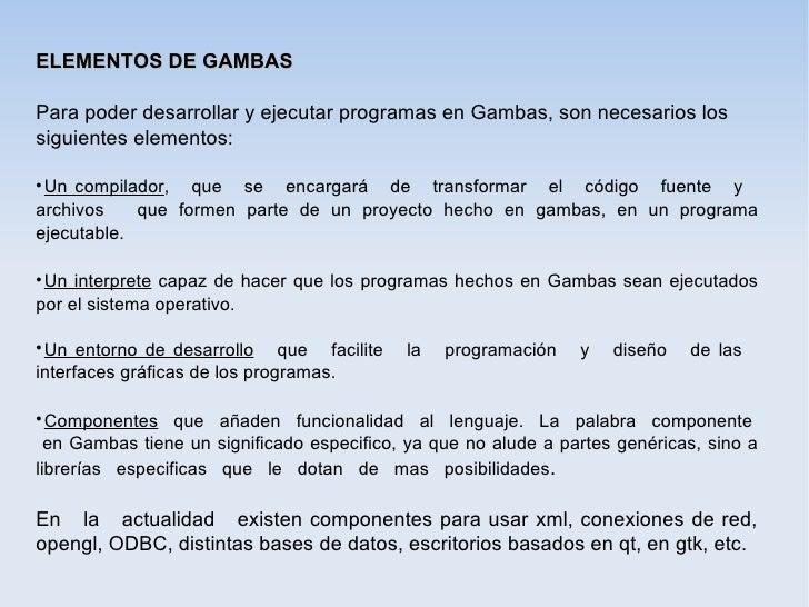 ELEMENTOS DE GAMBASPara poder desarrollar y ejecutar programas en Gambas, son necesarios lossiguientes elementos: Un comp...