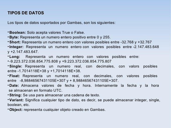 TIPOS DE DATOSLos tipos de datos soportados por Gambas, son los siguientes:  Boolean: Solo acepta valores True o False. ...