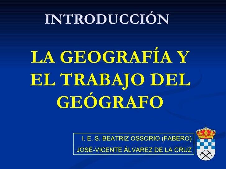 INTRODUCCIÓNLA GEOGRAFÍA YEL TRABAJO DEL  GEÓGRAFO     I. E. S. BEATRIZ OSSORIO (FABERO)    JOSÉ-VICENTE ÁLVAREZ DE LA CRUZ