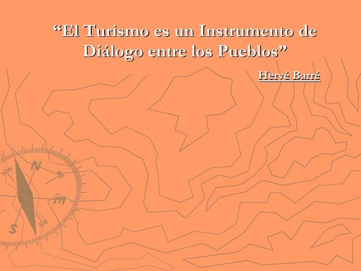 """"""" El Turismo es un Instrumento de Diálogo entre los Pueblos"""" Hervé Barré"""