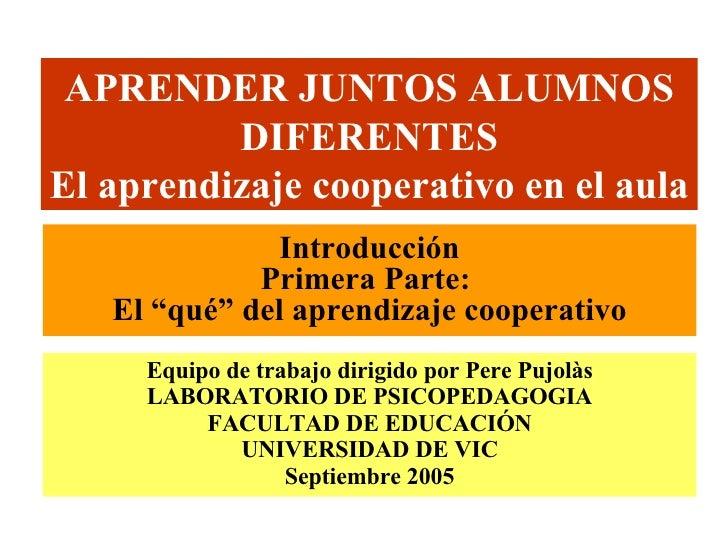 APRENDER JUNTOS ALUMNOS DIFERENTES El aprendizaje cooperativo en el aula Equipo de trabajo dirigido por Pere Pujolàs LABOR...