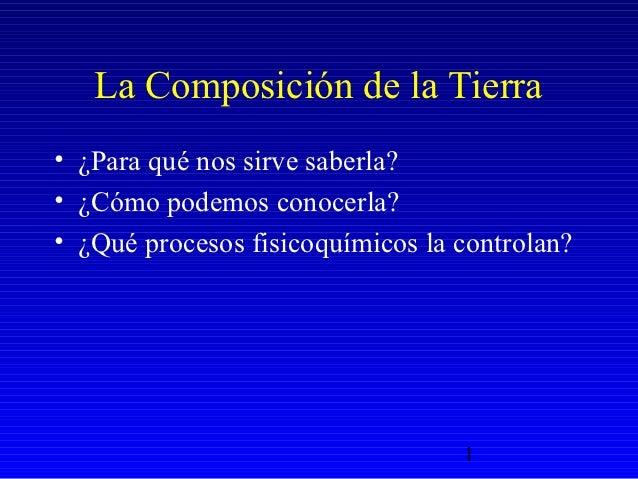 La Composición de la Tierra• ¿Para qué nos sirve saberla?• ¿Cómo podemos conocerla?• ¿Qué procesos fisicoquímicos la contr...