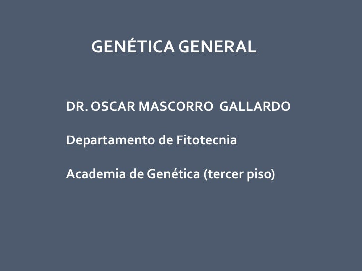 GENÉTICA GENERAL   DR. OSCAR MASCORRO GALLARDO  Departamento de Fitotecnia  Academia de Genética (tercer piso)