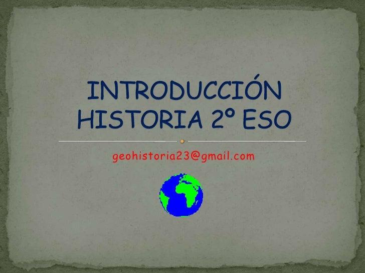 geohistoria23@gmail.com<br />INTRODUCCIÓN HISTORIA 2º ESO<br />