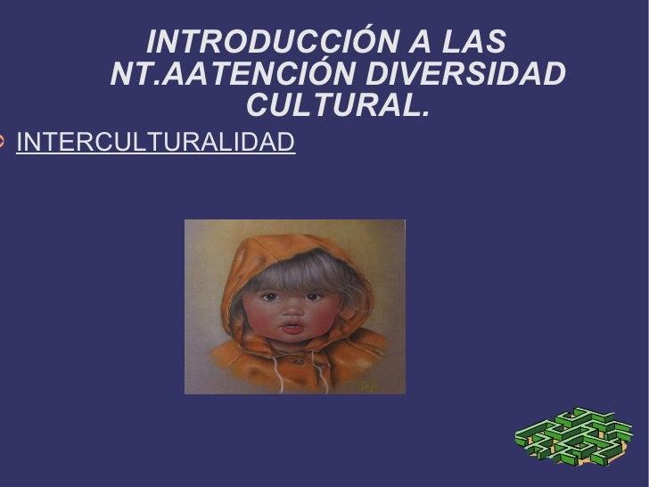 <ul><li>INTERCULTURALIDAD </li></ul>INTRODUCCIÓN A LAS NT.AATENCIÓN DIVERSIDAD CULTURAL.