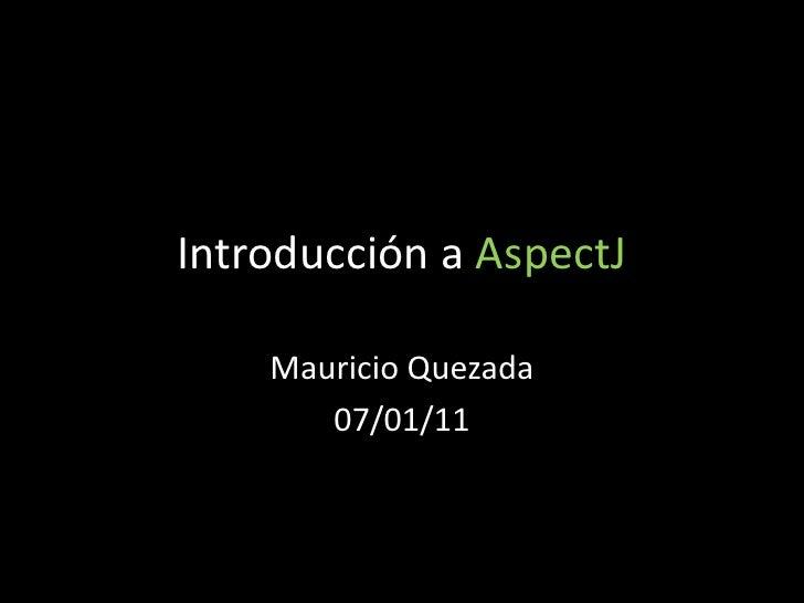 Introducción a AspectJ Mauricio Quezada 07/01/11