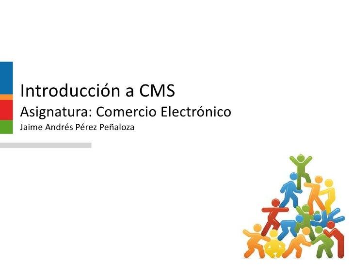 Introducción a CMSAsignatura: Comercio ElectrónicoJaime Andrés Pérez Peñaloza<br />