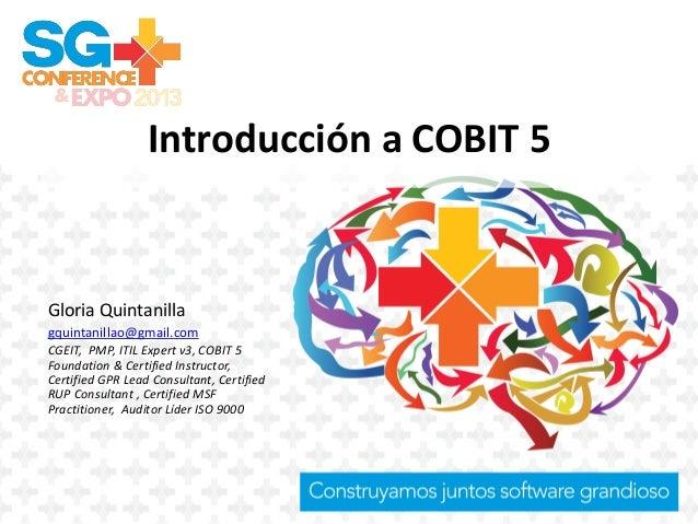 Introducción a COBIT 5 Gloria Quintanilla gquintanillao@gmail.com CGEIT, PMP, ITIL Expert v3, COBIT 5 Foundation & Certifi...