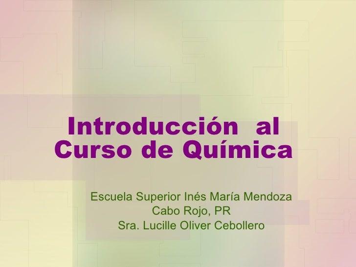 Introducción  al Curso de Química Escuela Superior Inés María Mendoza Cabo Rojo, PR Sra. Lucille Oliver Cebollero