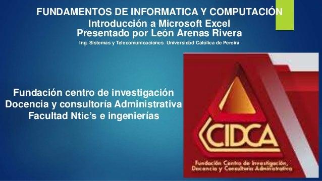 FUNDAMENTOS DE INFORMATICA Y COMPUTACIÓN  Introducción a Microsoft Excel  Presentado por León Arenas Rivera  Ing. Sistemas...