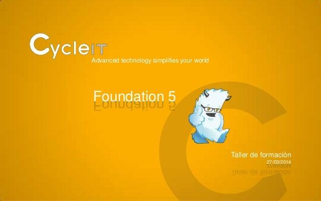 Advanced technology simplifies your world Foundation 5 Taller de formación 27/03/2014