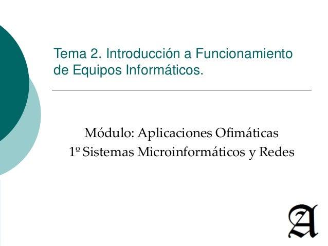 Tema 2. Introducción a Funcionamiento de Equipos Informáticos. Módulo: Aplicaciones Ofimáticas 1º Sistemas Microinformátic...