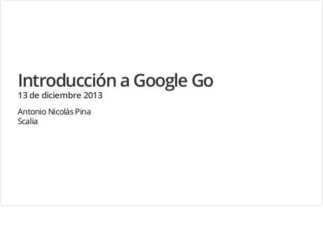 Introducción a Google Go 13 de diciembre 2013 Antonio Nicolás Pina Scalia