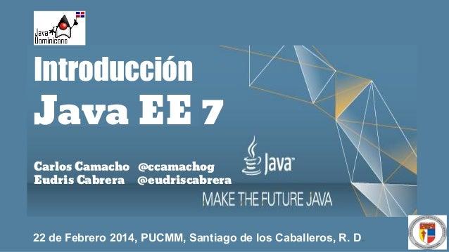 Introducción  Java EE 7 Carlos Camacho @ccamachog Eudris Cabrera @eudriscabrera  22 de Febrero 2014, PUCMM, Santiago de lo...