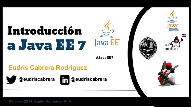 Introducción a Java EE 7 Eudris Cabrera Rodríguez @eudriscabrera @eudriscabrera #JavaEE7 05 Julio 2014, Santo Domingo, R. ...