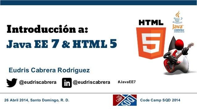 Introducción a: Java EE 7 & HTML 5 Eudris Cabrera Rodríguez @eudriscabrera @eudriscabrera 26 Abril 2014, Santo Domingo, R....