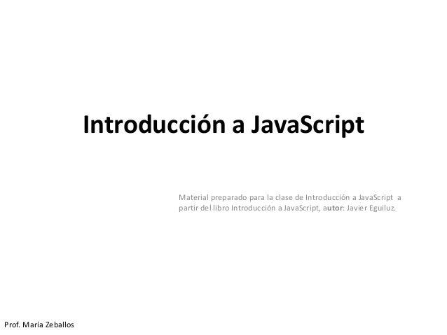 Introducción a JavaScript Material preparado para la clase de Introducción a JavaScript a partir del libro Introducción a ...